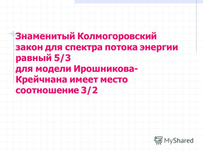 Знаменитый Колмогоровский закон для спектра потока энергии равный 5/3 для модели Ирошникова- Крейчнана имеет место соотношение 3/2