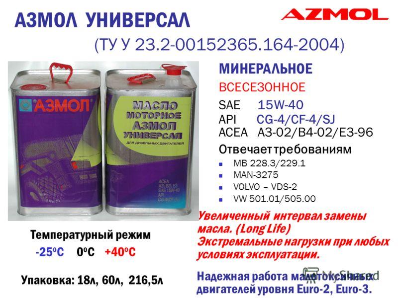 АЗМОЛ УНИВЕРСАЛ (ТУ У 23.2-00152365.164-2004) МИНЕРАЛЬНОЕ ВСЕСЕЗОННОЕ SAE 15W-40 API СG-4/CF-4/SJ ACEA А3-02/В4-02/Е3-96 Отвечает требованиям MB 228.3/229.1 MAN-3275 VOLVO – VDS-2 VW 501.01/505.00 Увеличенный интервал замены масла. (Long Life) Экстре