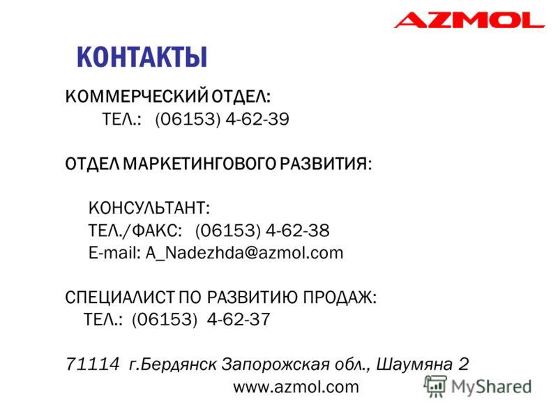 КОНТАКТЫ КОММЕРЧЕСКИЙ ОТДЕЛ: ТЕЛ.: (06153) 4-62-39 ОТДЕЛ МАРКЕТИНГОВОГО РАЗВИТИЯ: КОНСУЛЬТАНТ: ТЕЛ./ФАКС: (06153) 4-62-38 E-mail: A_Nadezhda@azmol.com СПЕЦИАЛИСТ ПО РАЗВИТИЮ ПРОДАЖ: ТЕЛ.: (06153) 4-62-37 71114 г.Бердянск Запорожская обл., Шаумяна 2 w