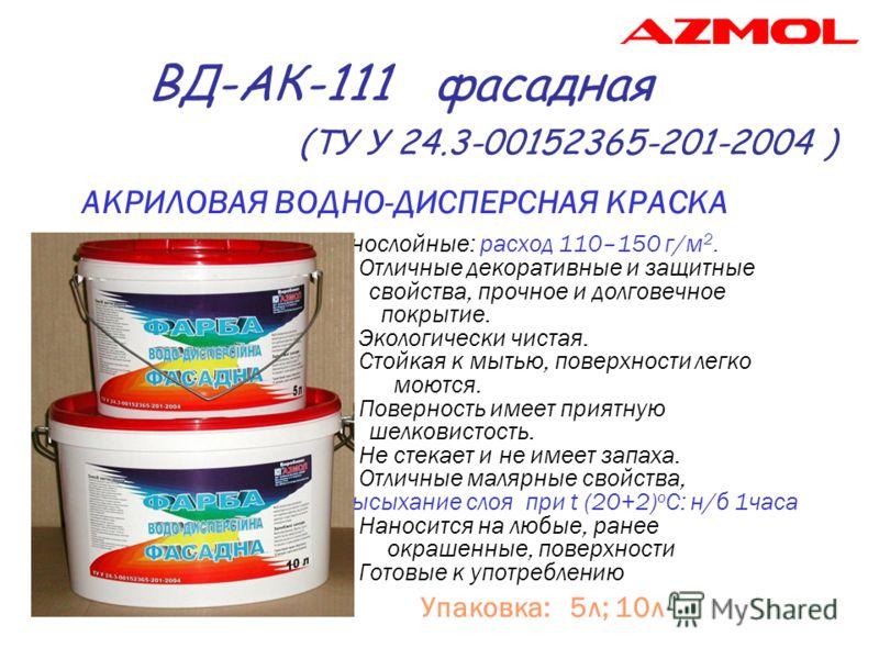ВД-АК-111 фасадная (ТУ У 24.3-00152365-201-2004 ) АКРИЛОВАЯ ВОДНО-ДИСПЕРСНАЯ КРАСКА * Однослойные: расход 110–150 г/м 2. * Отличные декоративные и защитные свойства, прочное и долговечное покрытие. * Экологически чистая. * Стойкая к мытью, поверхност