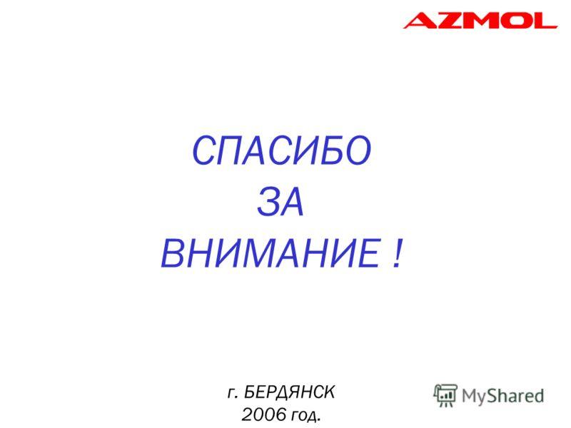 СПАСИБО ЗА ВНИМАНИЕ ! г. БЕРДЯНСК 2006 год.