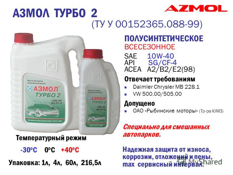 АЗМОЛ ТУРБО 2 (ТУ У 00152365.088-99) ПОЛУСИНТЕТИЧЕСКОЕ ВСЕСЕЗОННОЕ SAE 10W-40 API SG/CF-4 ACEA А2/В2/Е2(98) Отвечает требованиям Daimler Chrysler MB 228.1 VW 500.00/505.00 Допущено ОАО «Рыбинские моторы» (Тр-ра ЮМЗ) Температурный режим -30 о С 0 о С