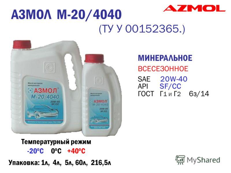 МИНЕРАЛЬНОЕ ВСЕСЕЗОННОЕ SAE 20W-40 API SF/CC ГОСТ Г 1 и Г 2 6з/14 АЗМОЛ М-20/4040 (ТУ У 00152365.) Температурный режим -20 о С 0 о С +40 о С Упаковка: 1л, 4л, 5л, 60л, 216,5л