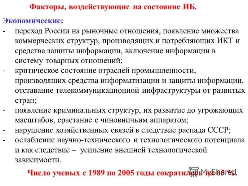 Факторы, воздействующие на состояние ИБ. Экономические: -переход России на рыночные отношения, появление множества коммерческих структур, производящих и потребляющих ИКТ и средства защиты информации, включение информации в систему товарных отношений;