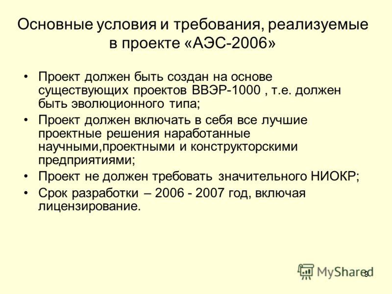 9 Основные условия и требования, реализуемые в проекте «АЭС-2006» Проект должен быть создан на основе существующих проектов ВВЭР-1000, т.е. должен быть эволюционного типа; Проект должен включать в себя все лучшие проектные решения наработанные научны