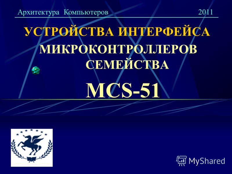 УСТРОЙСТВА ИНТЕРФЕЙСА МИКРОКОНТРОЛЛЕРОВ СЕМЕЙСТВА MCS-51 Архитектура Компьютеров2011