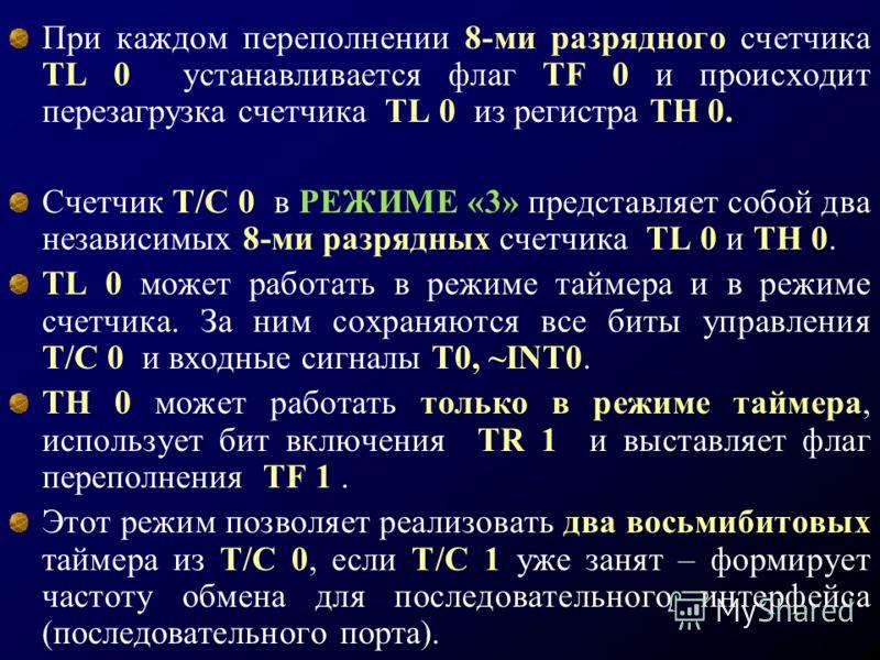 При каждом переполнении 8-ми разрядного счетчика TL 0 устанавливается флаг TF 0 и происходит перезагрузка счетчика TL 0 из регистра TH 0. Счетчик T/C 0 в РЕЖИМЕ «3» представляет собой два независимых 8-ми разрядных счетчика TL 0 и TH 0. TL 0 может ра