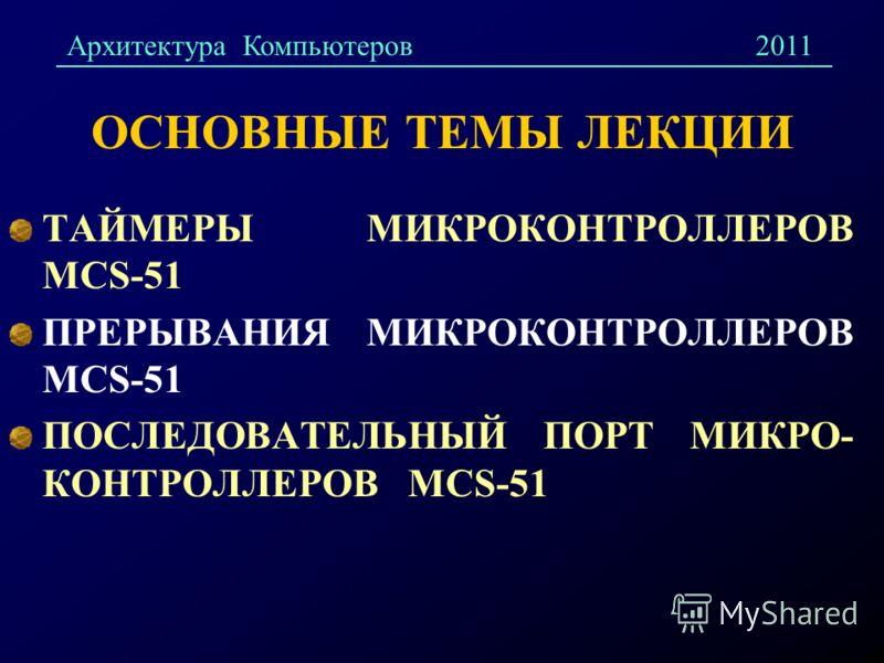 ОСНОВНЫЕ ТЕМЫ ЛЕКЦИИ ТАЙМЕРЫ МИКРОКОНТРОЛЛЕРОВ MCS-51 ПРЕРЫВАНИЯ МИКРОКОНТРОЛЛЕРОВ MCS-51 ПОСЛЕДОВАТЕЛЬНЫЙ ПОРТ МИКРО- КОНТРОЛЛЕРОВ MCS-51 Архитектура Компьютеров2011