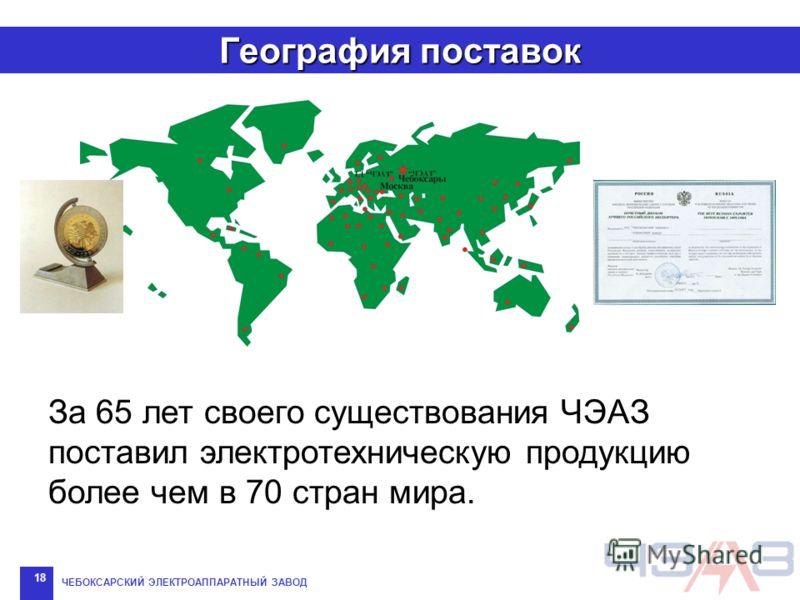 ЧЕБОКСАРСКИЙ ЭЛЕКТРОАППАРАТНЫЙ ЗАВОД 18 География поставок За 65 лет своего существования ЧЭАЗ поставил электротехническую продукцию более чем в 70 стран мира.