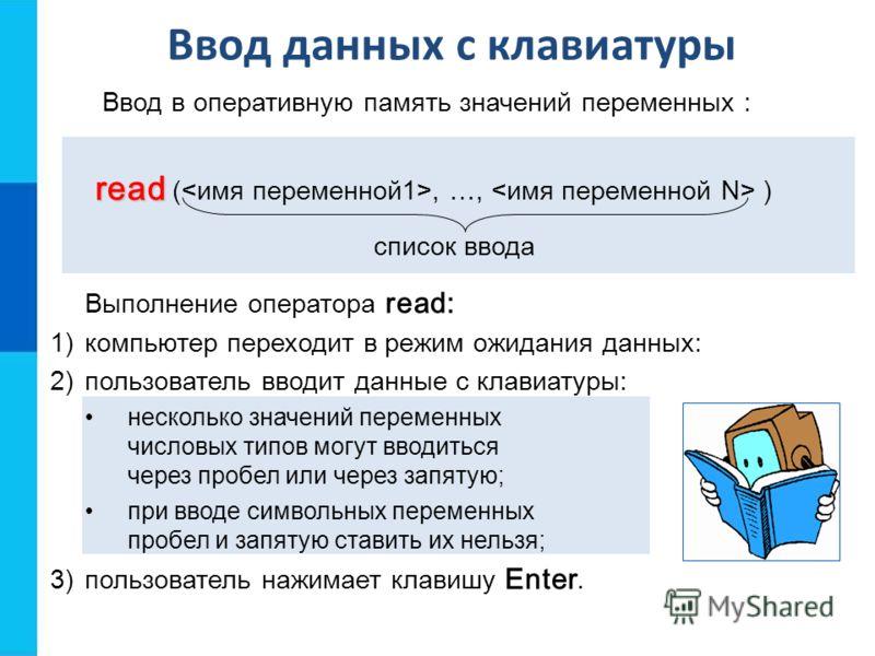 Ввод данных с клавиатуры read read (, …, ) Ввод в оперативную память значений переменных : Выполнение оператора read: 1)компьютер переходит в режим ожидания данных: 2)пользователь вводит данные с клавиатуры: несколько значений переменных числовых тип