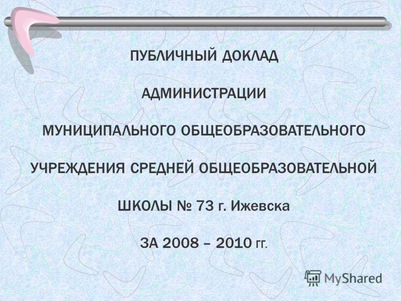 ПУБЛИЧНЫЙ ДОКЛАД АДМИНИСТРАЦИИ МУНИЦИПАЛЬНОГО ОБЩЕОБРАЗОВАТЕЛЬНОГО УЧРЕЖДЕНИЯ СРЕДНЕЙ ОБЩЕОБРАЗОВАТЕЛЬНОЙ ШКОЛЫ 73 г. Ижевска ЗА 2008 – 2010 ГГ.