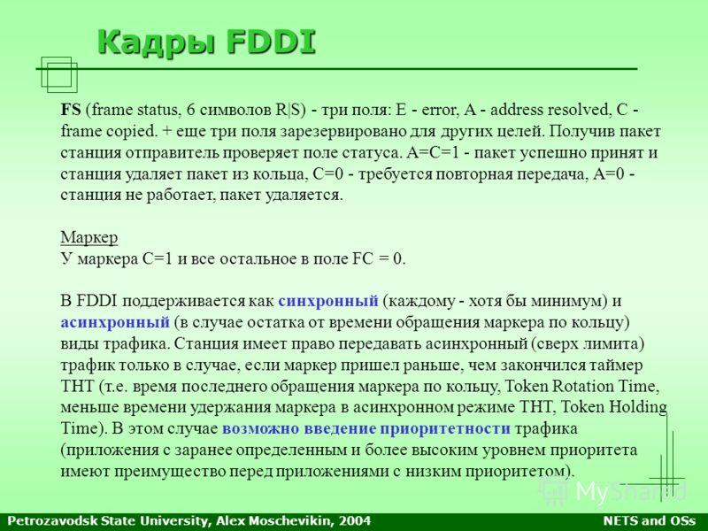 Petrozavodsk State University, Alex Moschevikin, 2004NETS and OSs Кадры FDDI FS (frame status, 6 символов R|S) - три поля: E - error, A - address resolved, C - frame copied. + еще три поля зарезервировано для других целей. Получив пакет станция отпра