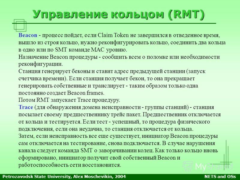 Petrozavodsk State University, Alex Moschevikin, 2004NETS and OSs Управление кольцом (RMT) Beacon - процесс пойдет, если Claim Token не завершился в отведенное время, вышло из строя кольцо, нужно реконфигурировать кольцо, соединить два кольца в одно
