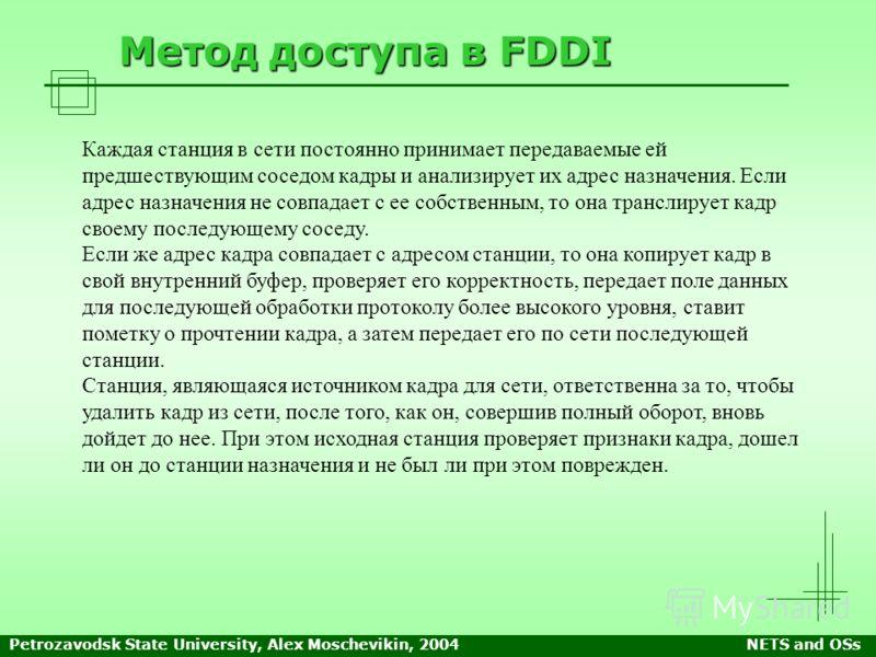 Petrozavodsk State University, Alex Moschevikin, 2004NETS and OSs Метод доступа в FDDI Каждая станция в сети постоянно принимает передаваемые ей предшествующим соседом кадры и анализирует их адрес назначения. Если адрес назначения не совпадает с ее с