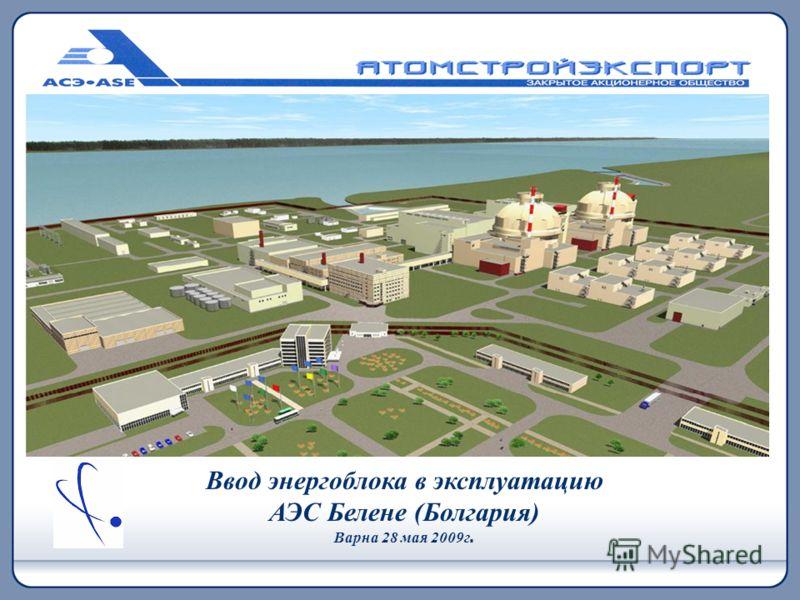 Ввод энергоблока в эксплуатацию АЭС Белене (Болгария) Варна 28 мая 2009г.