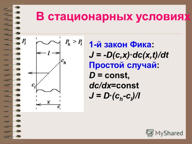 В стационарных условиях 1-й закон Фика: J = -D(c,x)·dc(x,t)/dt Простой случай: D = const, dc/dx=const J = D·(c h -c l )/l