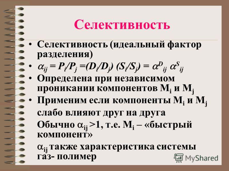 Селективность Селективность (идеальный фактор разделения) ij = P i /P j =(D i /D j ) (S i /S j ) = D ij S ij Определена при независимом проникании компонентов M i и M j Применим если компоненты M i и M j слабо влияют друг на друга Обычно ij >1, т.е.