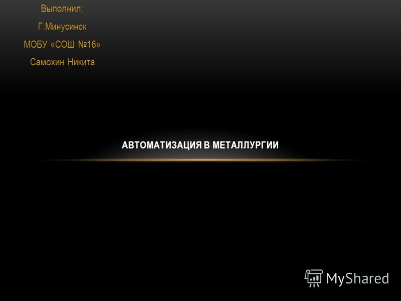 Выполнил: Г.Минусинск МОБУ «СОШ 16» Самохин Никита АВТОМАТИЗАЦИЯ В МЕТАЛЛУРГИИ