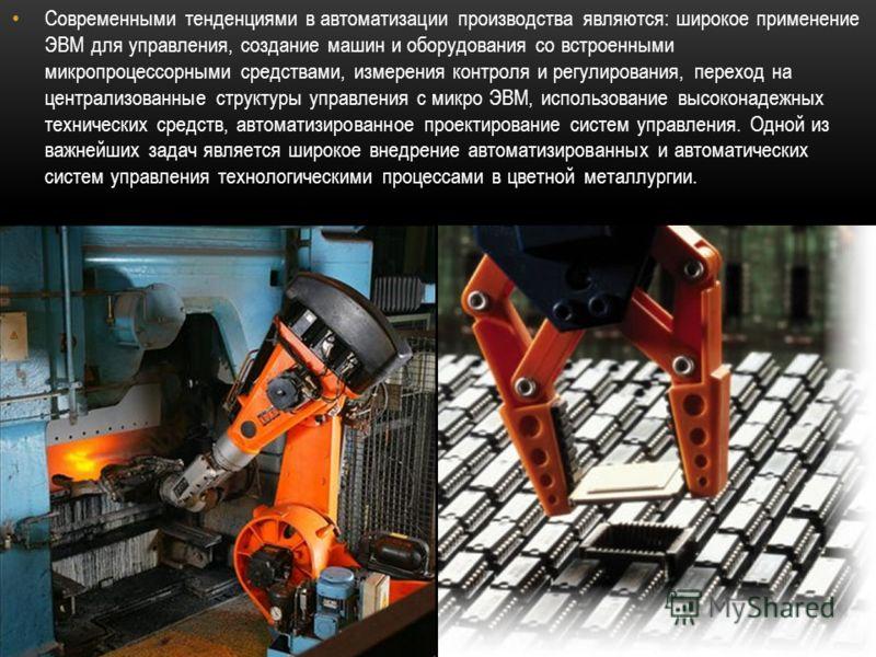 Современными тенденциями в автоматизации производства являются: широкое применение ЭВМ для управления, создание машин и оборудования со встроенными микропроцессорными средствами, измерения контроля и регулирования, переход на централизованные структу