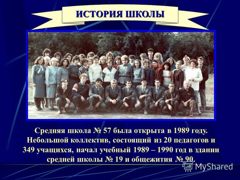 Средняя школа 57 была открыта в 1989 году. Небольшой коллектив, состоящий из 20 педагогов и 349 учащихся, начал учебный 1989 – 1990 год в здании средней школы 19 и общежития 90. ИСТОРИЯ ШКОЛЫ