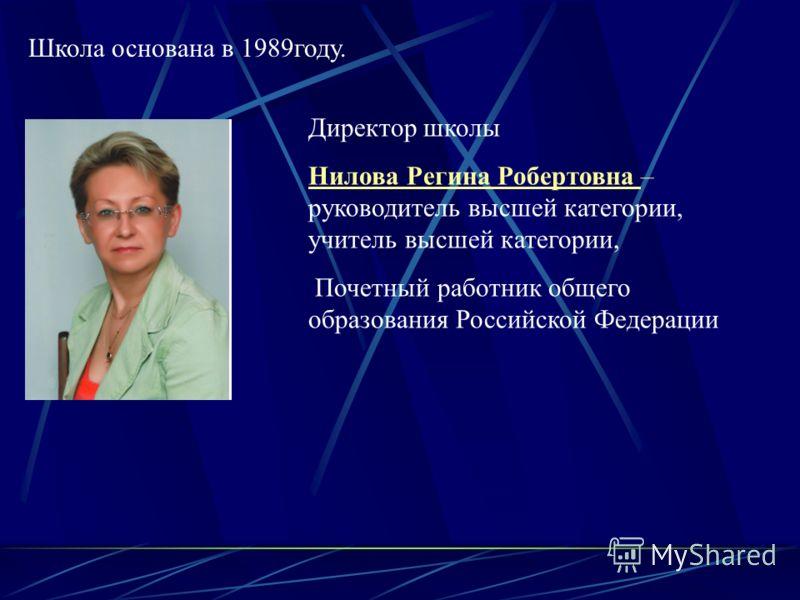 Школа основана в 1989году. Директор школы Нилова Регина Робертовна – руководитель высшей категории, учитель высшей категории, Почетный работник общего образования Российской Федерации