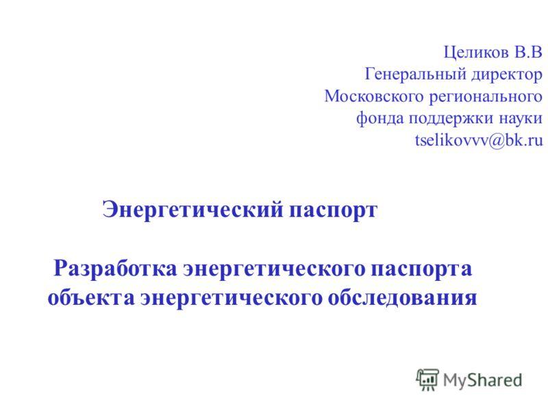 Целиков В.В Генеральный директор Московского регионального фонда поддержки науки tselikovvv@bk.ru Энергетический паспорт Разработка энергетического паспорта объекта энергетического обследования