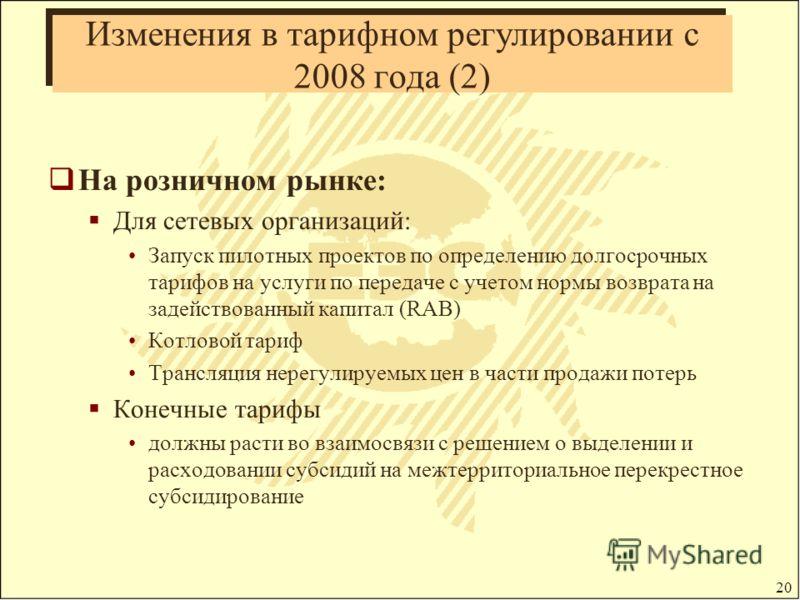 20 Изменения в тарифном регулировании с 2008 года (2) На розничном рынке: Для сетевых организаций: Запуск пилотных проектов по определению долгосрочных тарифов на услуги по передаче с учетом нормы возврата на задействованный капитал (RAB) Котловой та