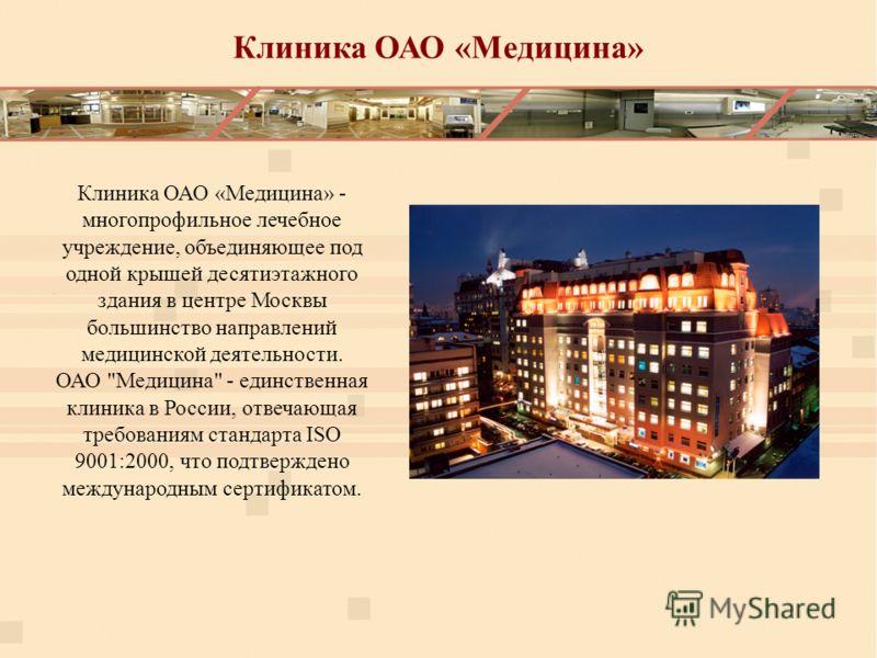 Клиника ОАО «Медицина» Клиника ОАО «Медицина» - многопрофильное лечебное учреждение, объединяющее под одной крышей десятиэтажного здания в центре Москвы большинство направлений медицинской деятельности. ОАО