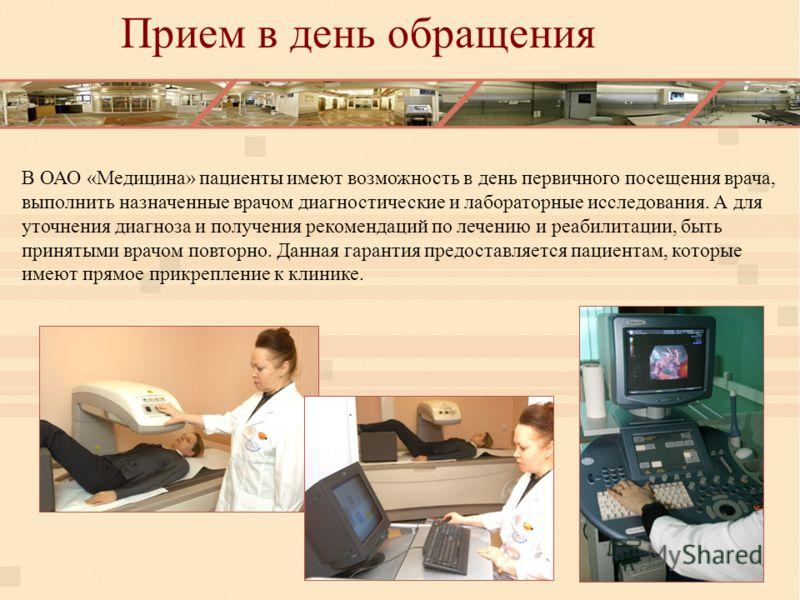 В ОАО «Медицина» пациенты имеют возможность в день первичного посещения врача, выполнить назначенные врачом диагностические и лабораторные исследования. А для уточнения диагноза и получения рекомендаций по лечению и реабилитации, быть принятыми врачо