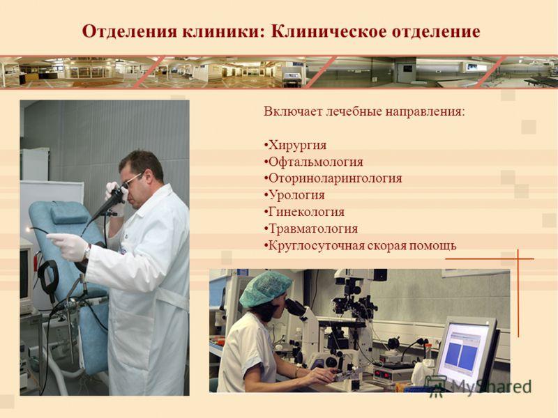 Отделения клиники: Клиническое отделение Включает лечебные направления: Хирургия Офтальмология Оториноларингология Урология Гинекология Травматология Круглосуточная скорая помощь