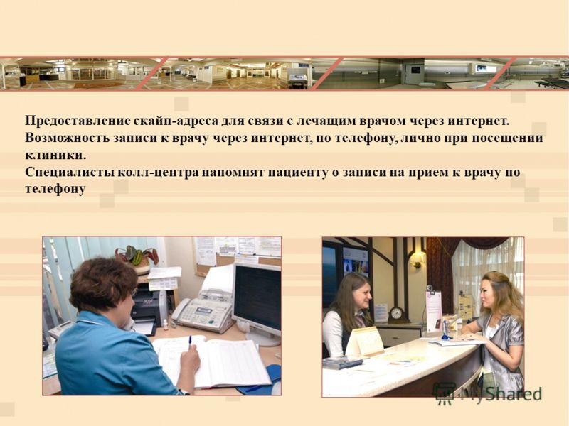 Предоставление скайп-адреса для связи с лечащим врачом через интернет. Возможность записи к врачу через интернет, по телефону, лично при посещении клиники. Специалисты колл-центра напомнят пациенту о записи на прием к врачу по телефону
