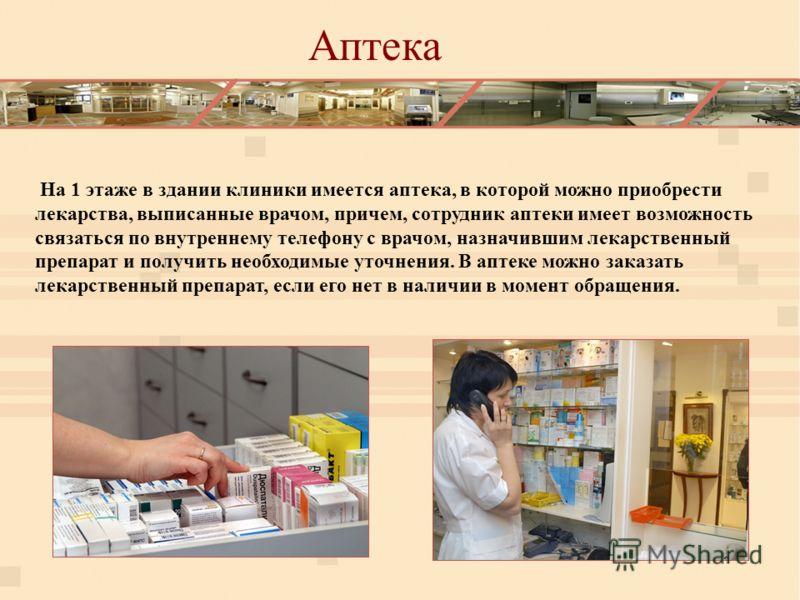 На 1 этаже в здании клиники имеется аптека, в которой можно приобрести лекарства, выписанные врачом, причем, сотрудник аптеки имеет возможность связаться по внутреннему телефону с врачом, назначившим лекарственный препарат и получить необходимые уточ