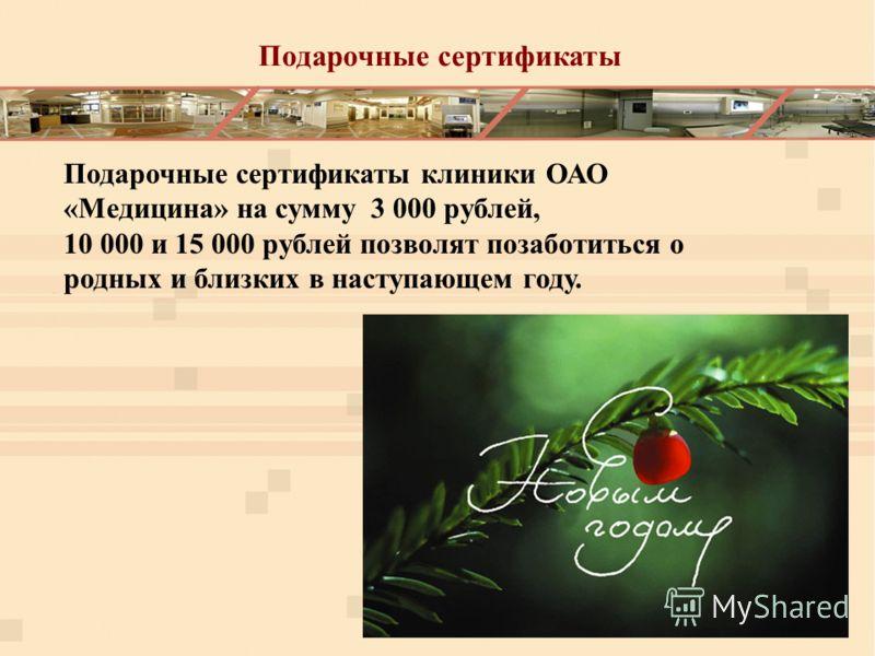 Подарочные сертификаты Подарочные сертификаты клиники ОАО «Медицина» на сумму 3 000 рублей, 10 000 и 15 000 рублей позволят позаботиться о родных и близких в наступающем году.
