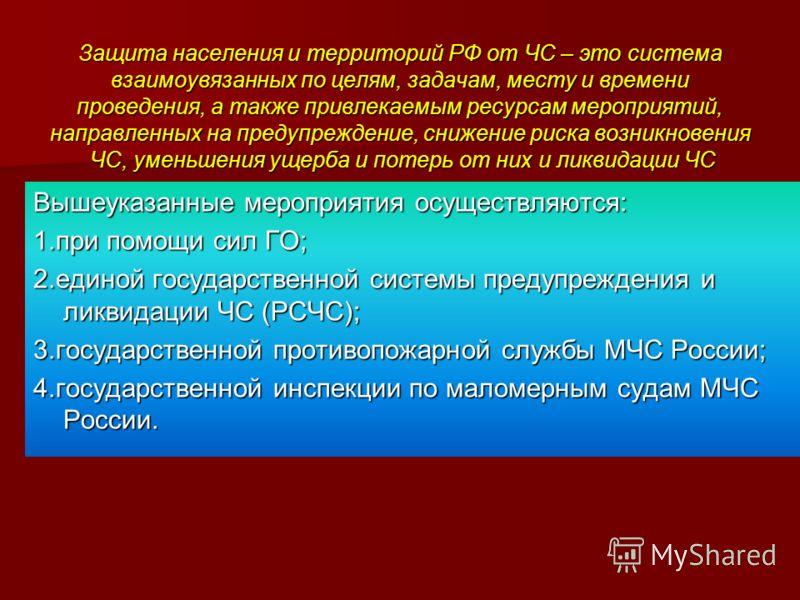Защита населения и территорий РФ от ЧС – это система взаимоувязанных по целям, задачам, месту и времени проведения, а также привлекаемым ресурсам мероприятий, направленных на предупреждение, снижение риска возникновения ЧС, уменьшения ущерба и потерь