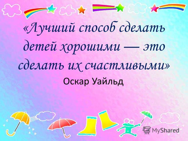 «Лучший способ сделать детей хорошими это сделать их счастливыми» Оскар Уайльд
