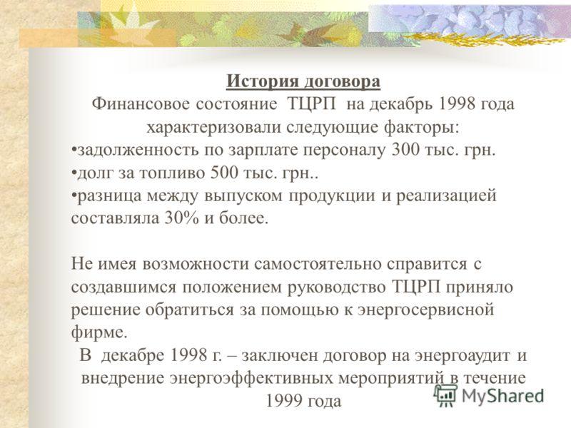 История договора Финансовое состояние ТЦРП на декабрь 1998 года характеризовали следующие факторы: задолженность по зарплате персоналу 300 тыс. грн. долг за топливо 500 тыс. грн.. разница между выпуском продукции и реализацией составляла 30% и более.