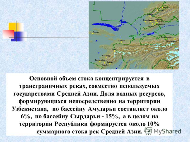 Основной объем стока концентрируется в трансграничных реках, совместно используемых государствами Средней Азии. Доля водных ресурсов, формирующихся непосредственно на территории Узбекистана, по бассейну Амударьи составляет около 6%, по бассейну Сырда