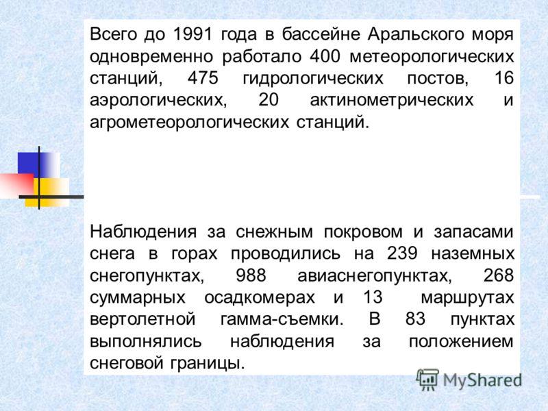 Всего до 1991 года в бассейне Аральского моря одновременно работало 400 метеорологических станций, 475 гидрологических постов, 16 аэрологических, 20 актинометрических и агрометеорологических станций. Наблюдения за снежным покровом и запасами снега в