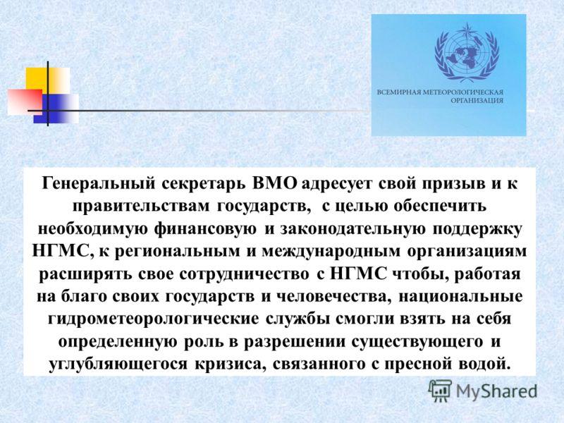 Генеральный секретарь ВМО адресует свой призыв и к правительствам государств, с целью обеспечить необходимую финансовую и законодательную поддержку НГМС, к региональным и международным организациям расширять свое сотрудничество с НГМС чтобы, работая