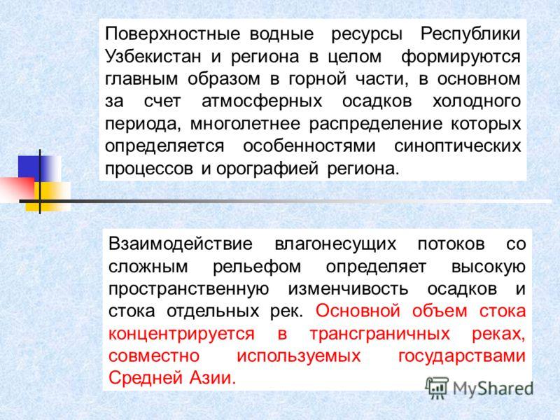 Поверхностные водные ресурсы Республики Узбекистан и региона в целом формируются главным образом в горной части, в основном за счет атмосферных осадков холодного периода, многолетнее распределение которых определяется особенностями синоптических проц