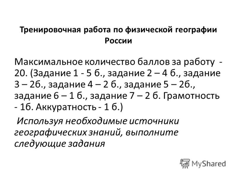 Тренировочная работа по физической географии России Максимальное количество баллов за работу - 20. (Задание 1 - 5 б., задание 2 – 4 б., задание 3 – 2б., задание 4 – 2 б., задание 5 – 2б., задание 6 – 1 б., задание 7 – 2 б. Грамотность - 1б. Аккуратно