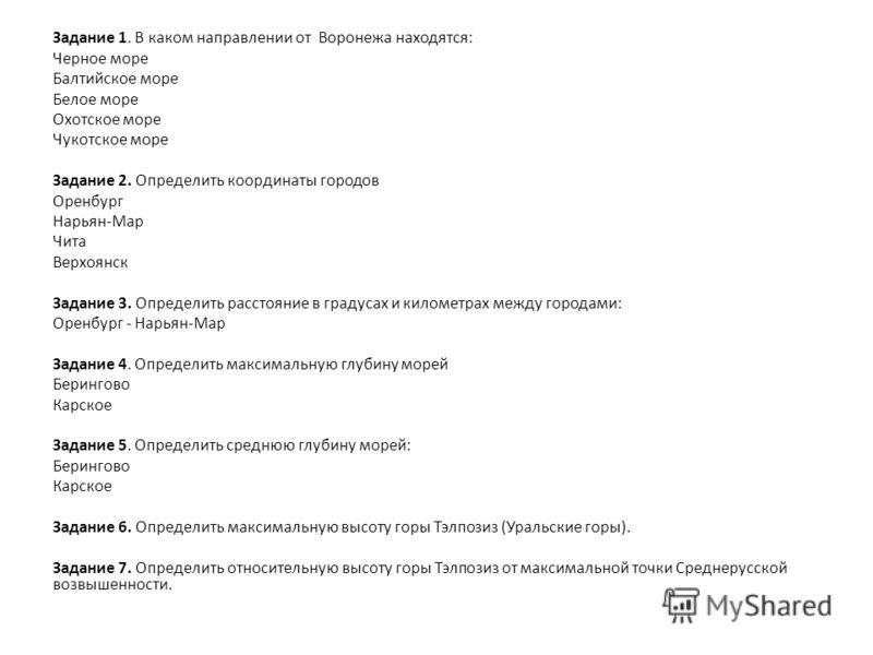 Задание 1. В каком направлении от Воронежа находятся: Черное море Балтийское море Белое море Охотское море Чукотское море Задание 2. Определить координаты городов Оренбург Нарьян-Мар Чита Верхоянск Задание 3. Определить расстояние в градусах и киломе