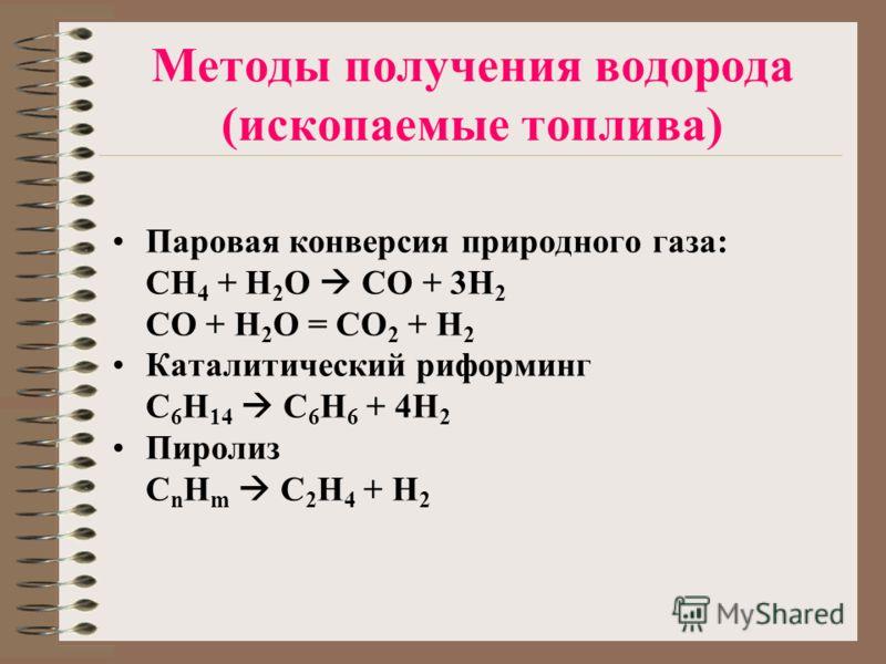 Методы получения водорода (ископаемые топлива) Паровая конверсия природного газа: CH 4 + H 2 O CO + 3H 2 CO + H 2 O = CO 2 + H 2 Каталитический риформинг C 6 H 14 C 6 H 6 + 4H 2 Пиролиз C n H m C 2 H 4 + H 2
