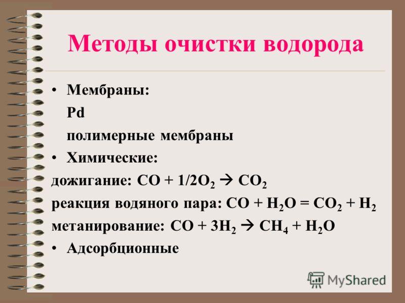 Методы очистки водорода Мембраны: Pd полимерные мембраны Химические: дожигание: СО + 1/2O 2 CO 2 реакция водяного пара: CO + H 2 O = CO 2 + H 2 метанирование: СO + 3H 2 CH 4 + H 2 O Адсорбционные