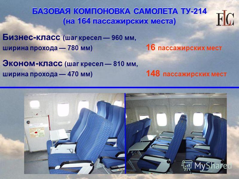 Бизнес-класс (шаг кресел 960 мм, ширина прохода 780 мм) 16 пассажирских мест Эконом-класс (шаг кресел 810 мм, ширина прохода 470 мм) 148 пассажирских мест БАЗОВАЯ КОМПОНОВКА САМОЛЕТА ТУ-214 (на 164 пассажирских места)