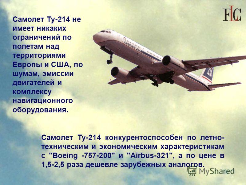 Самолет Ту-214 не имеет никаких ограничений по полетам над территориями Европы и США, по шумам, эмиссии двигателей и комплексу навигационного оборудования. Самолет Ту-214 конкурентоспособен по летно- техническим и экономическим характеристикам с