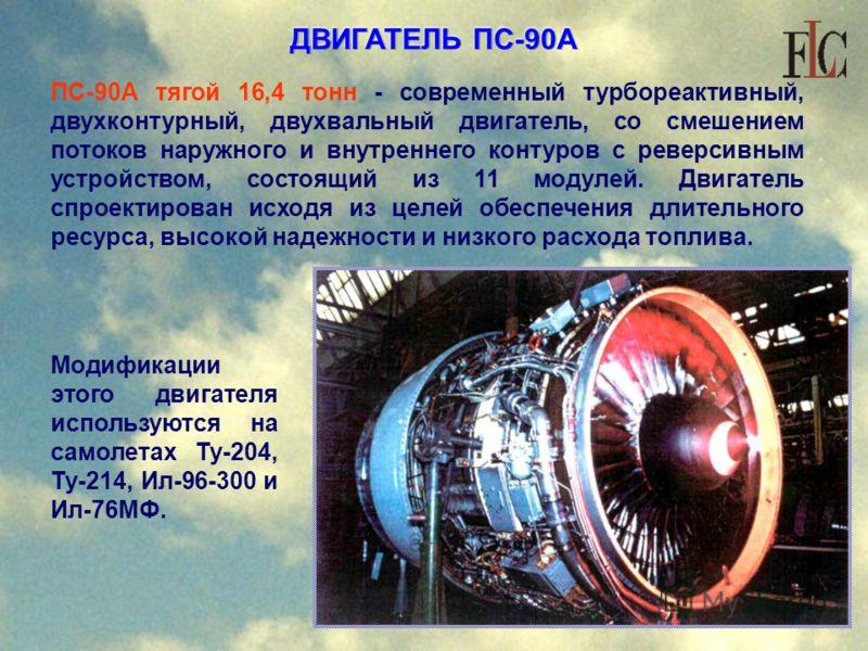 ДВИГАТЕЛЬ ПС-90А тягой 16,4 тонн - современный турбореактивный, двухконтурный, двухвальный двигатель, со смешением потоков наружного и внутреннего контуров с реверсивным устройством, состоящий из 11 модулей. Двигатель спроектирован исходя из целей об