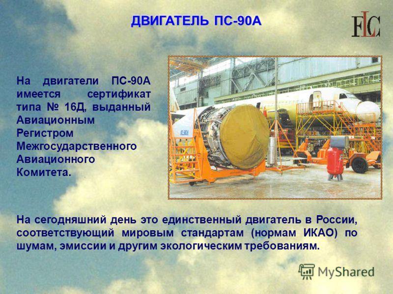 ДВИГАТЕЛЬ ПС-90А На двигатели ПС-90А имеется сертификат типа 16Д, выданный Авиационным Регистром Межгосударственного Авиационного Комитета. На сегодняшний день это единственный двигатель в России, соответствующий мировым стандартам (нормам ИКАО) по ш