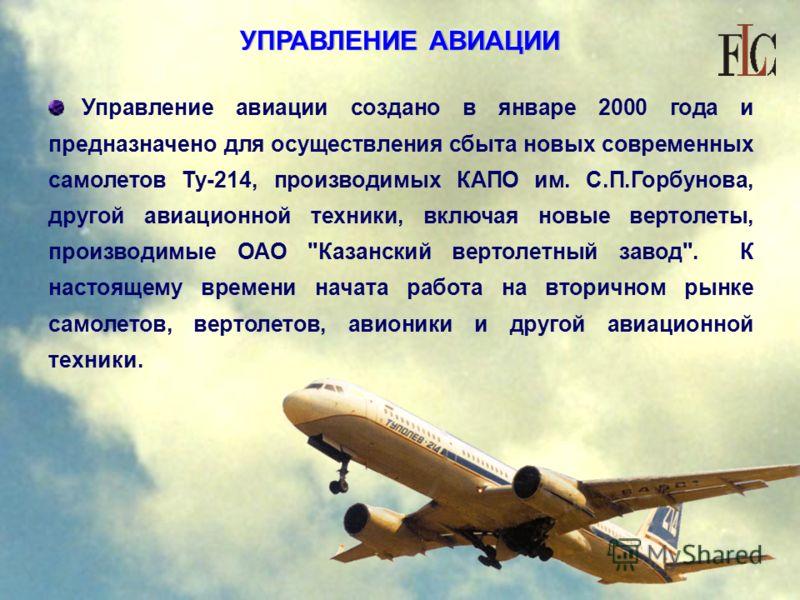 УПРАВЛЕНИЕ АВИАЦИИ Управление авиации создано в январе 2000 года и предназначено для осуществления сбыта новых современных самолетов Ту-214, производимых КАПО им. С.П.Горбунова, другой авиационной техники, включая новые вертолеты, производимые ОАО