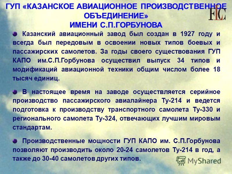 ГУП «КАЗАНСКОЕ АВИАЦИОННОЕ ПРОИЗВОДСТВЕННОЕ ОБЪЕДИНЕНИЕ» ИМЕНИ С.П.ГОРБУНОВА Казанский авиационный завод был создан в 1927 году и всегда был передовым в освоении новых типов боевых и пассажирских самолетов. За годы своего существования ГУП КАПО им.С.